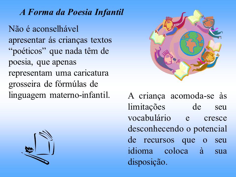 A Forma da Poesia Infantil Não é aconselhável apresentar ás crianças textos poéticos que nada têm de poesia, que apenas representam uma caricatura gro