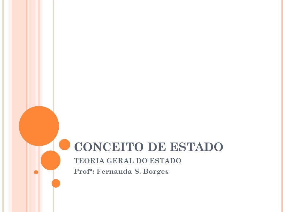 CONCEITO DE ESTADO TEORIA GERAL DO ESTADO Profª: Fernanda S. Borges