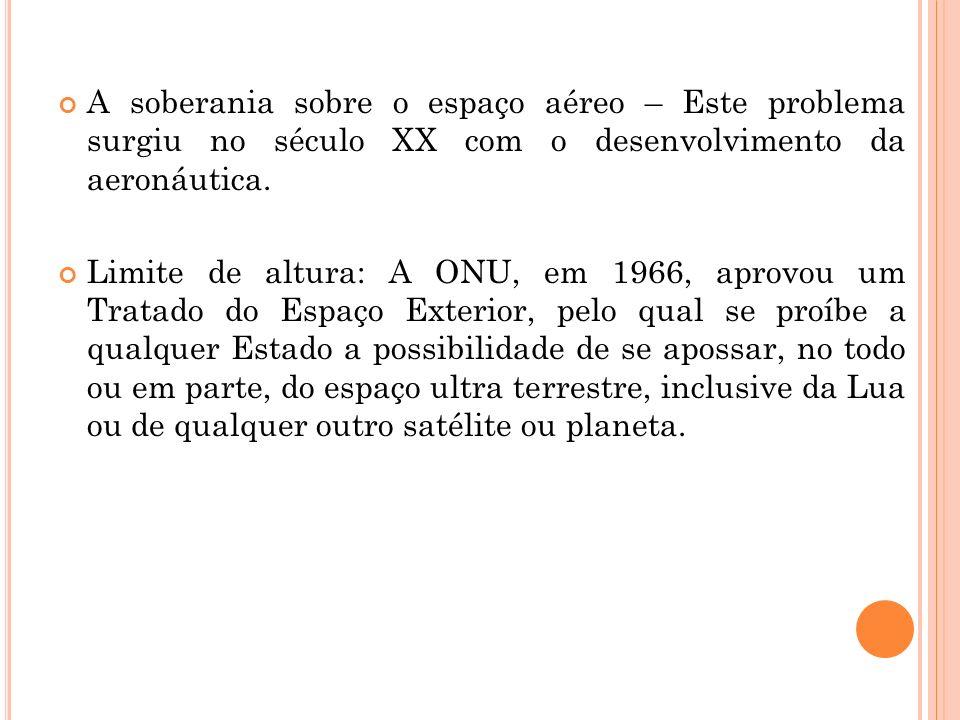 A soberania sobre o espaço aéreo – Este problema surgiu no século XX com o desenvolvimento da aeronáutica. Limite de altura: A ONU, em 1966, aprovou u