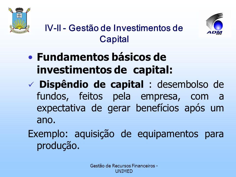 Gestão de Recursos Financeiros - UNIMED lV-ll - Gestão de Investimentos de Capital Fundamentos básicos de investimentos de capital: Dispêndio de capital : desembolso de fundos, feitos pela empresa, com a expectativa de gerar benefícios após um ano.