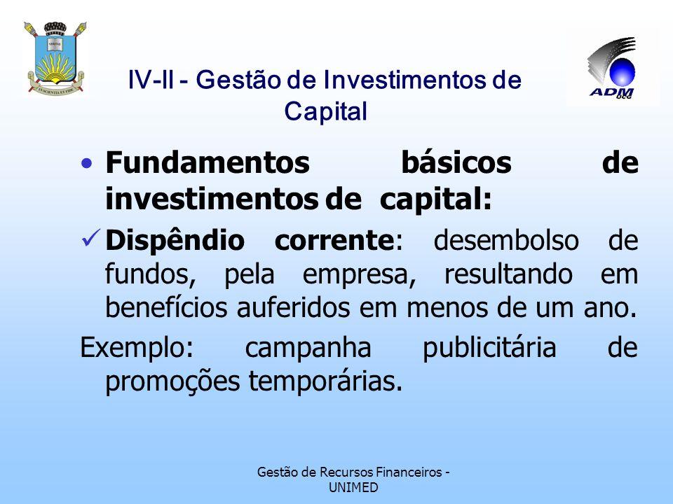 Gestão de Recursos Financeiros - UNIMED lV-ll - Gestão de Investimentos de Capital Fundamentos básicos de investimentos de capital: Dispêndio corrente: desembolso de fundos, pela empresa, resultando em benefícios auferidos em menos de um ano.