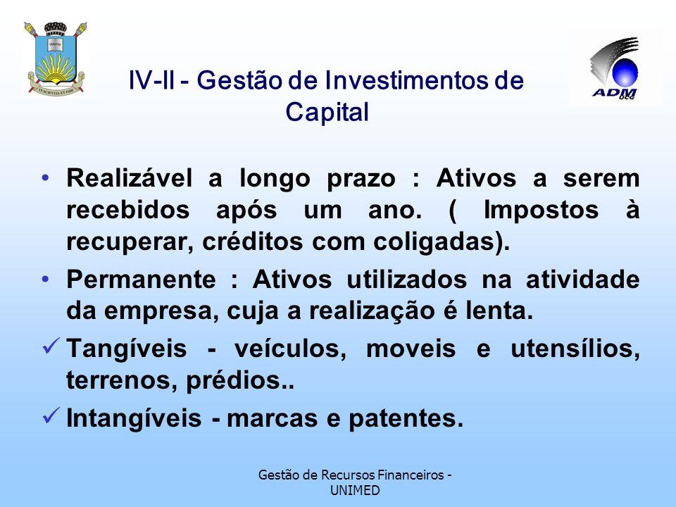 Gestão de Recursos Financeiros - UNIMED lV-ll - Gestão de Investimentos de Capital Formulas : Período = $ 96.700,00 x 12 meses = 8,91 meses ou 0,75 ano $ 129.400,00 TMR = Fluxo médio de caixa Investimento médio Rec 1 + Rec 2 + Rec n VPL = - Investimento + (1+i) n (1+i) n (1+i) n I L = Valor atual das entradas Valor atual das saídas