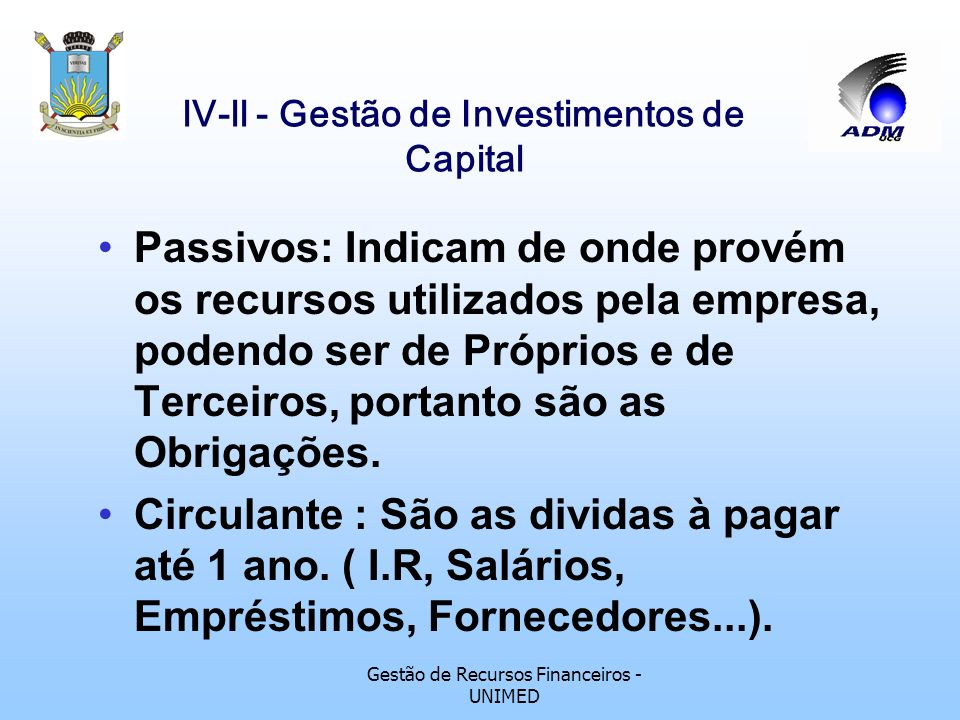 Gestão de Recursos Financeiros - UNIMED lV-ll - Gestão de Investimentos de Capital Passivos: Indicam de onde provém os recursos utilizados pela empresa, podendo ser de Próprios e de Terceiros, portanto são as Obrigações.
