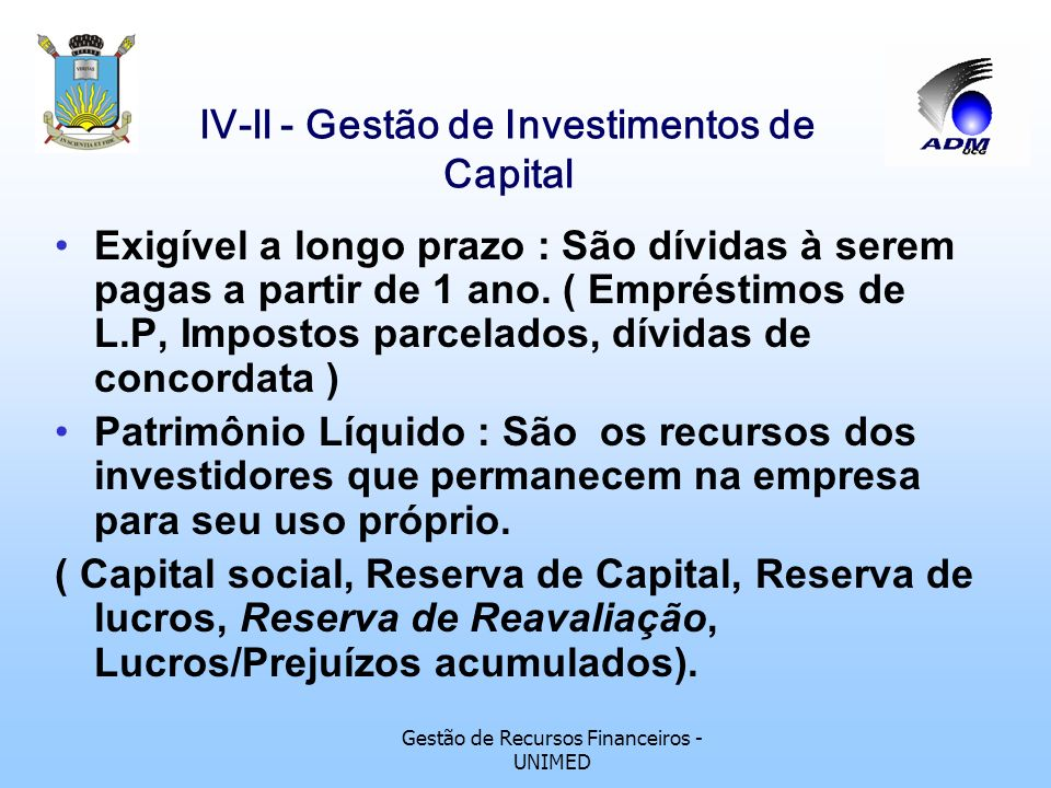 Gestão de Recursos Financeiros - UNIMED lV-ll - Gestão de Investimentos de Capital Técnicas de análise de investimentos de capital Um investimento, para a empresa, é um desembolso que é feito visando gerar um fluxo de benefícios futuros, usualmente superior a um ano.