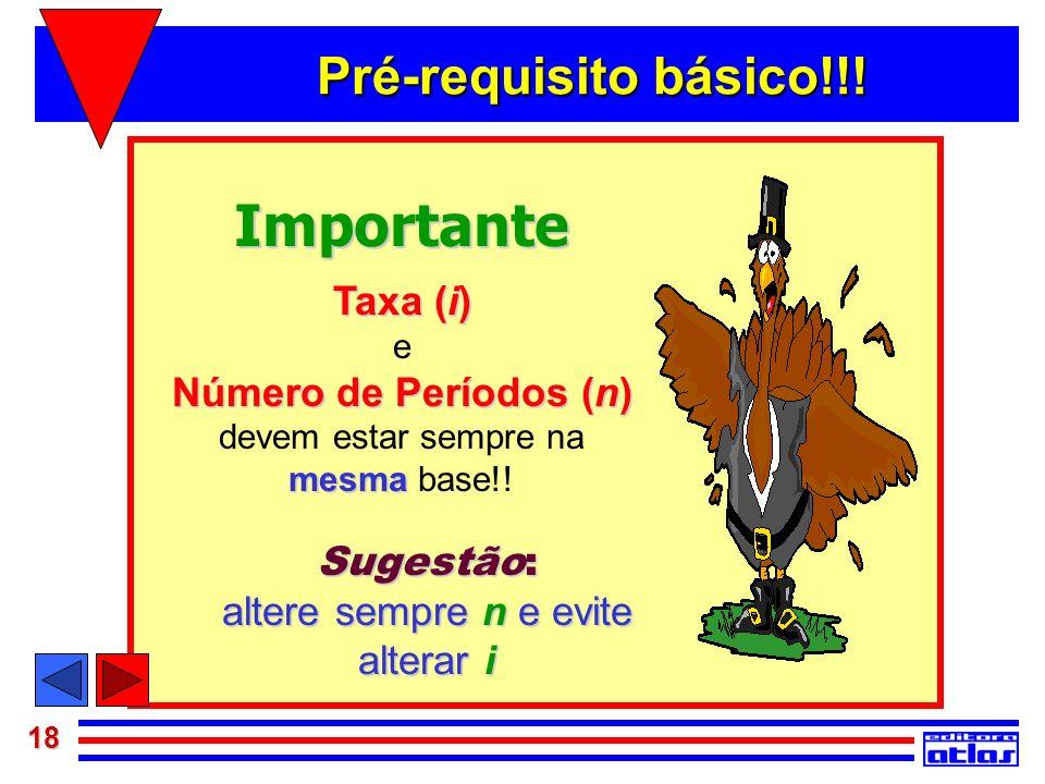 18 Importante Taxa (i) e Número de Períodos (n) devem estar sempre na mesma mesma base!! Sugestão: altere sempre n e evite alterar i Pré-requisito bás