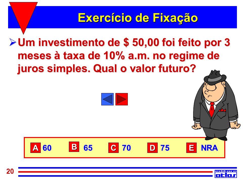 20 Exercício de Fixação Um investimento de $ 50,00 foi feito por 3 meses à taxa de 10% a.m. no regime de juros simples. Qual o valor futuro? Um invest
