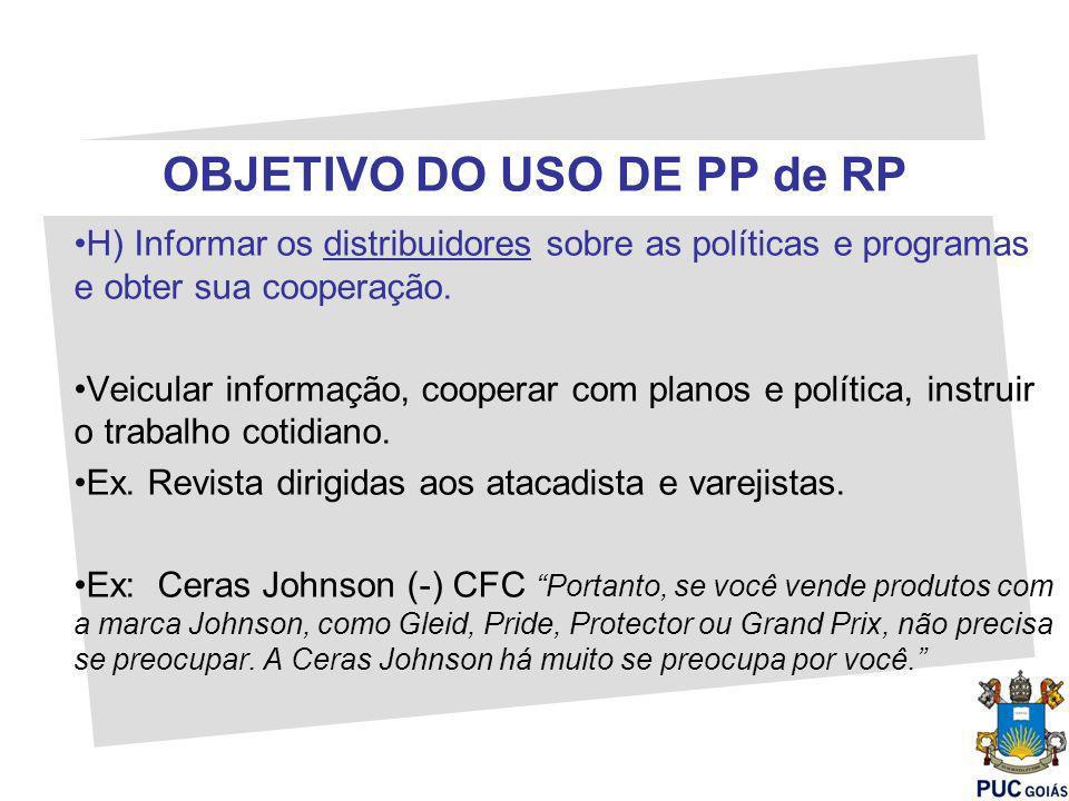 OBJETIVO DO USO DE PP de RP H) Informar os distribuidores sobre as políticas e programas e obter sua cooperação. Veicular informação, cooperar com pla