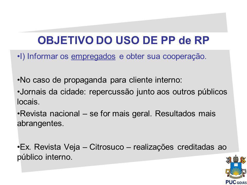 OBJETIVO DO USO DE PP de RP I) Informar os empregados e obter sua cooperação. No caso de propaganda para cliente interno: Jornais da cidade: repercuss