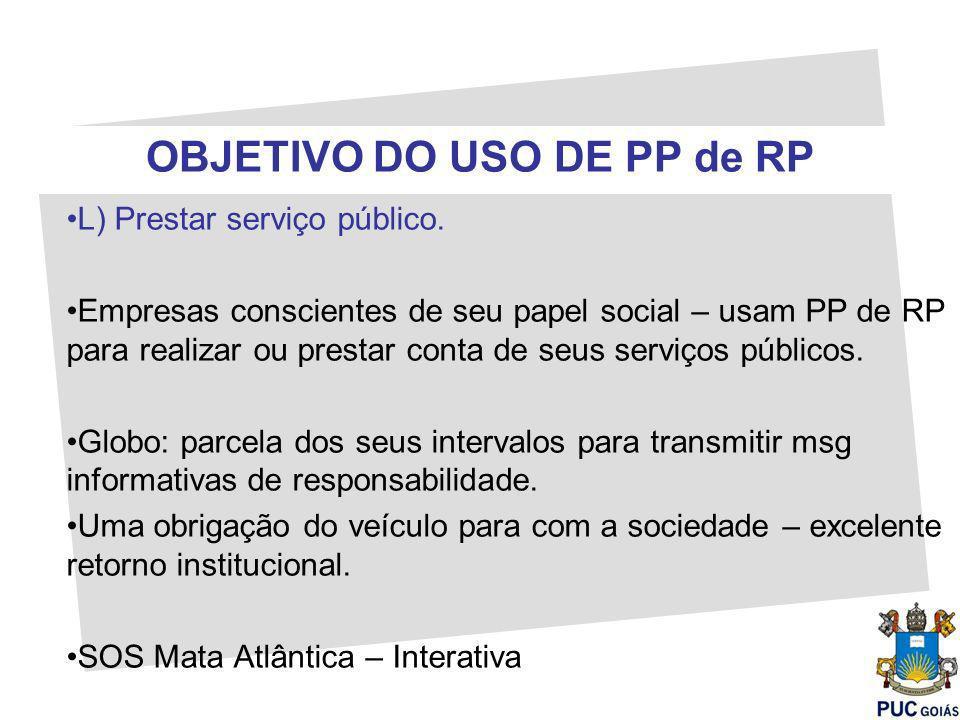 OBJETIVO DO USO DE PP de RP L) Prestar serviço público. Empresas conscientes de seu papel social – usam PP de RP para realizar ou prestar conta de seu