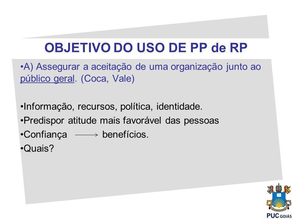 OBJETIVO DO USO DE PP de RP A) Assegurar a aceitação de uma organização junto ao público geral. (Coca, Vale) Informação, recursos, política, identidad