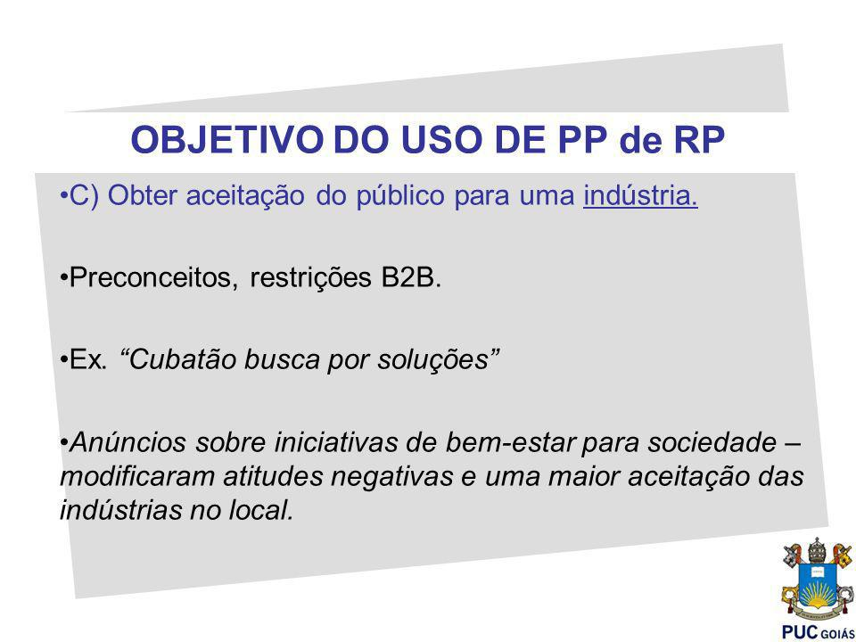 OBJETIVO DO USO DE PP de RP C) Obter aceitação do público para uma indústria. Preconceitos, restrições B2B. Ex. Cubatão busca por soluções Anúncios so