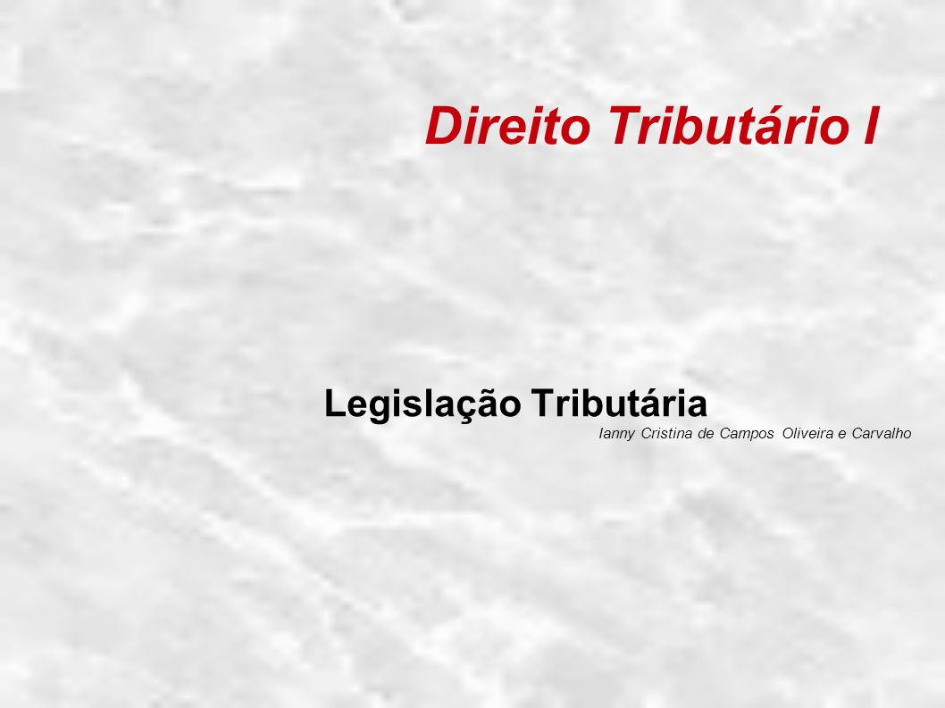 Direito Tributário I Legislação Tributária Ianny Cristina de Campos Oliveira e Carvalho