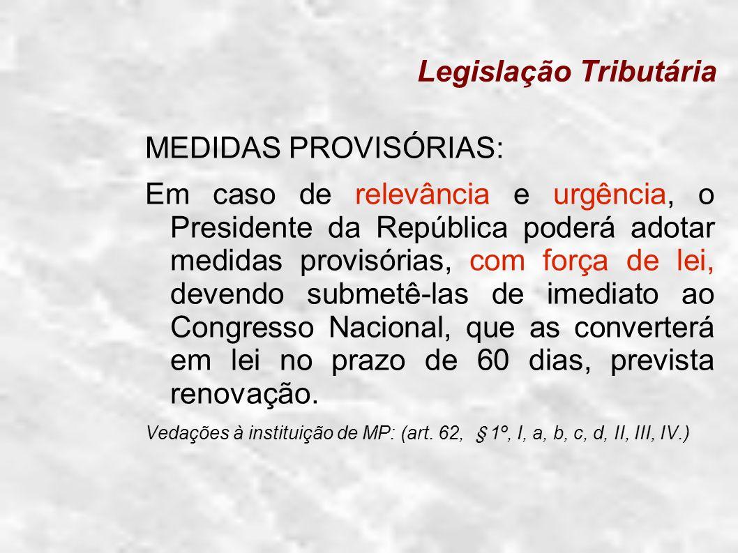 Legislação Tributária MEDIDAS PROVISÓRIAS: Em caso de relevância e urgência, o Presidente da República poderá adotar medidas provisórias, com força de