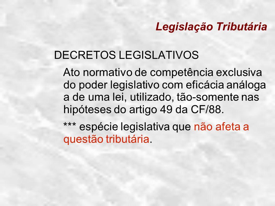 Legislação Tributária DECRETOS LEGISLATIVOS Ato normativo de competência exclusiva do poder legislativo com eficácia análoga a de uma lei, utilizado,