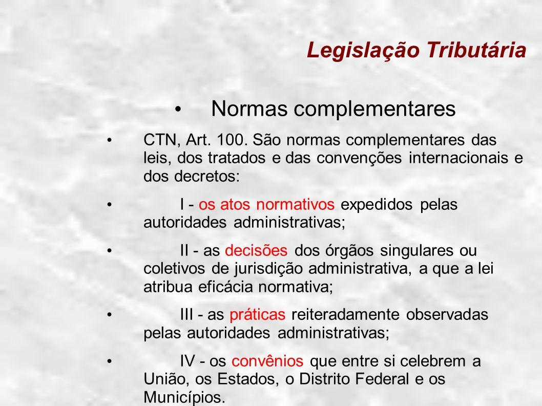 Legislação Tributária Normas complementares CTN, Art. 100. São normas complementares das leis, dos tratados e das convenções internacionais e dos decr