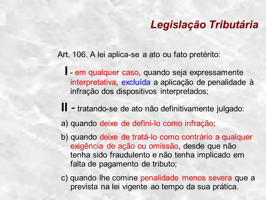 Legislação Tributária Art. 106. A lei aplica-se a ato ou fato pretérito: I - em qualquer caso, quando seja expressamente interpretativa, excluída a ap