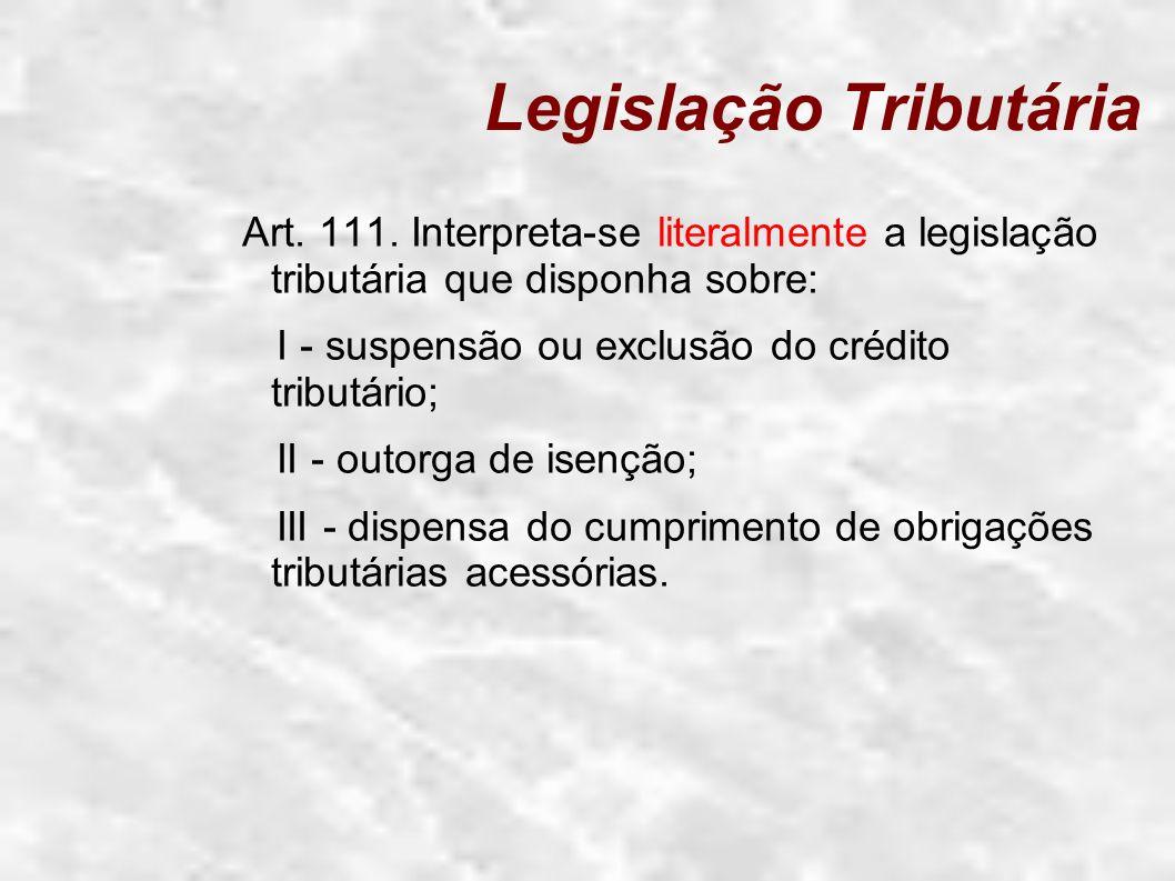 Legislação Tributária Art. 111. Interpreta-se literalmente a legislação tributária que disponha sobre: I - suspensão ou exclusão do crédito tributário