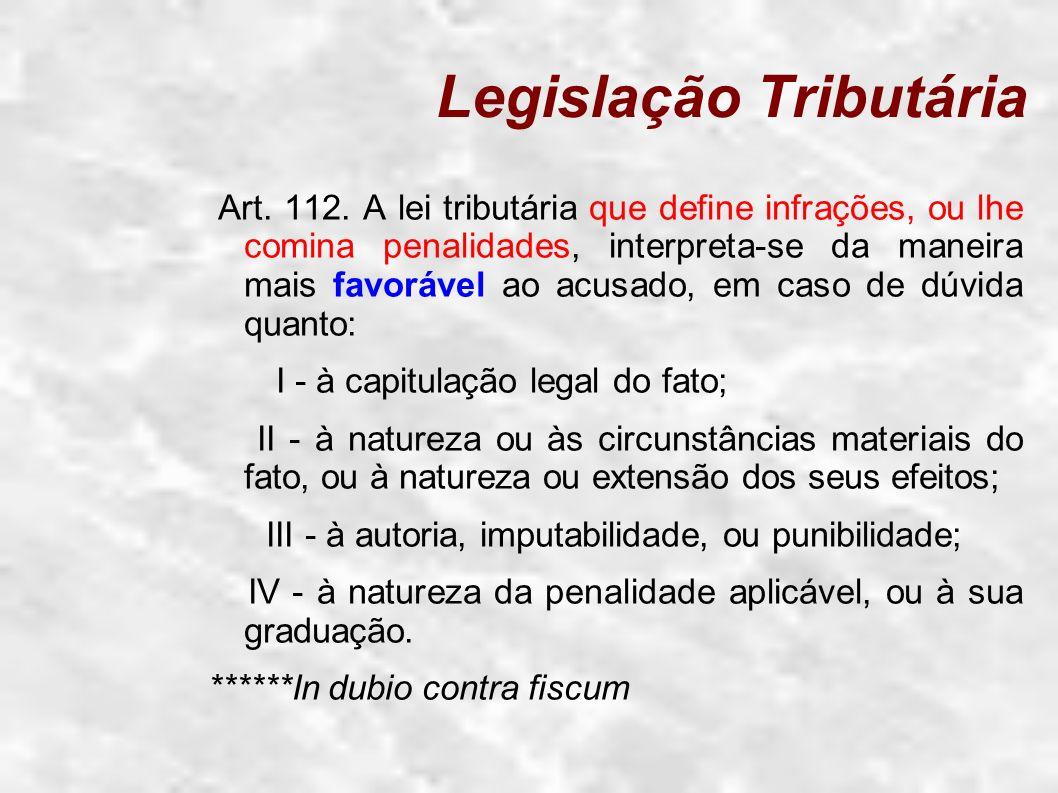 Legislação Tributária Art. 112. A lei tributária que define infrações, ou lhe comina penalidades, interpreta-se da maneira mais favorável ao acusado,