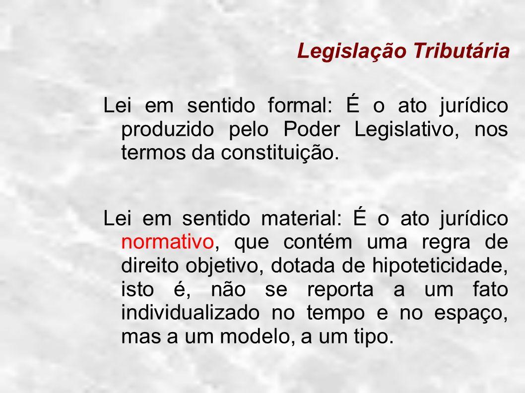 Legislação Tributária Lei em sentido formal: É o ato jurídico produzido pelo Poder Legislativo, nos termos da constituição. Lei em sentido material: É