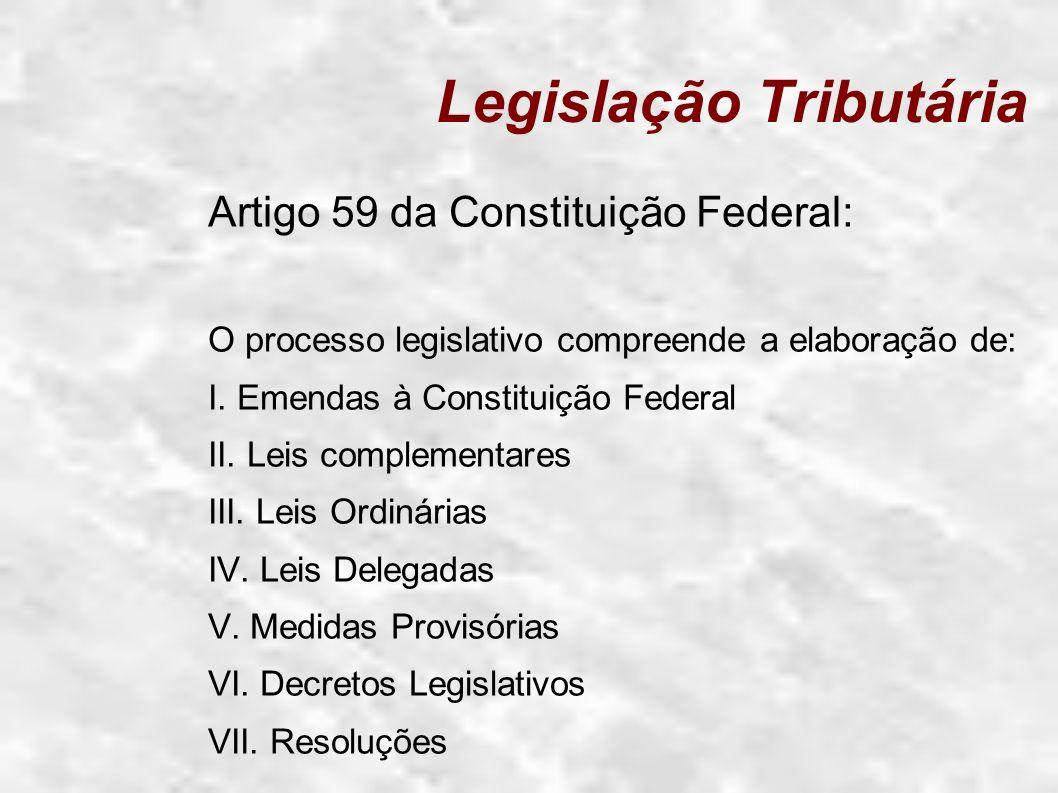 Legislação Tributária Artigo 59 da Constituição Federal: O processo legislativo compreende a elaboração de: I. Emendas à Constituição Federal II. Leis