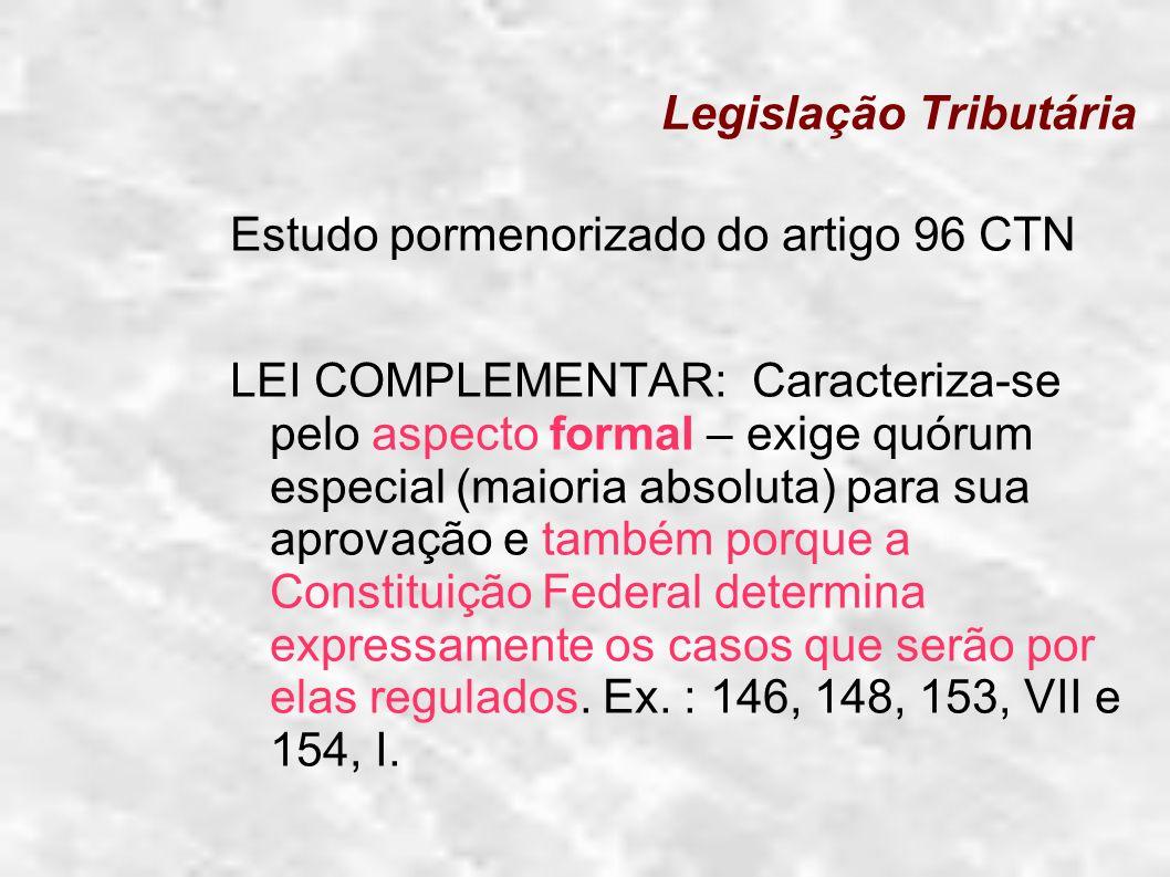 Legislação Tributária Estudo pormenorizado do artigo 96 CTN LEI COMPLEMENTAR: Caracteriza-se pelo aspecto formal – exige quórum especial (maioria abso