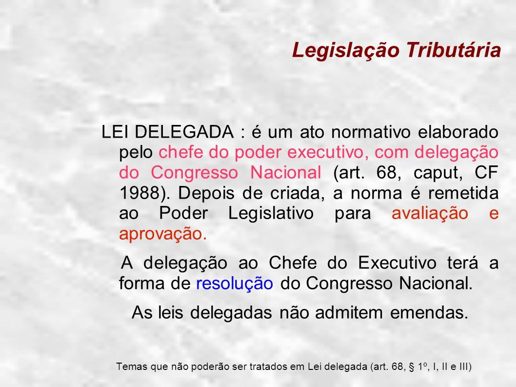 Legislação Tributária LEI DELEGADA : é um ato normativo elaborado pelo chefe do poder executivo, com delegação do Congresso Nacional (art. 68, caput,