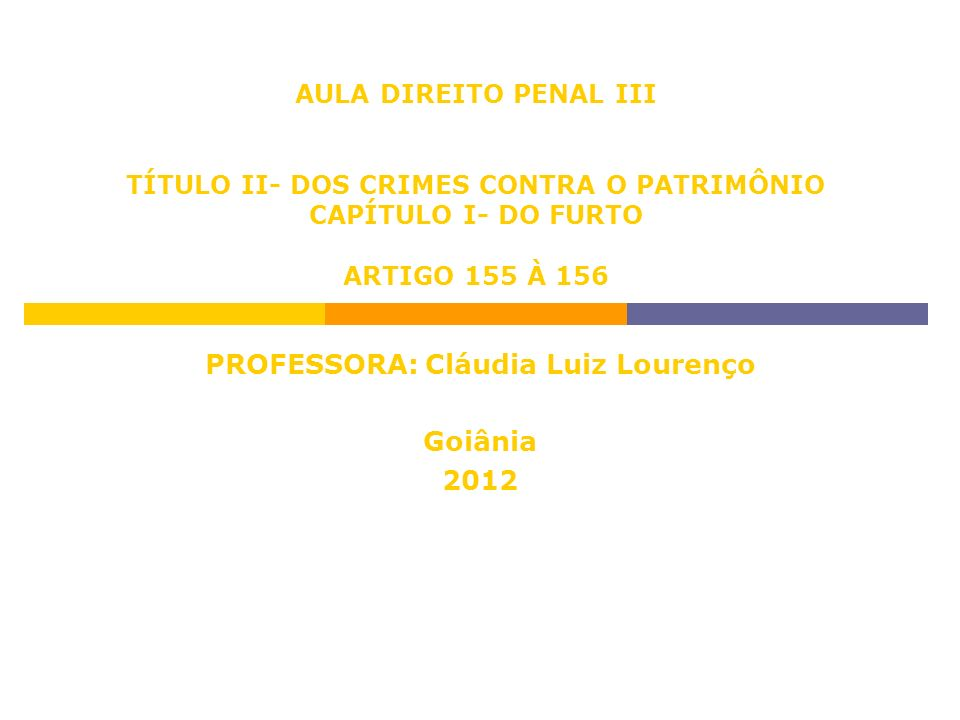 AULA DIREITO PENAL III TÍTULO II- DOS CRIMES CONTRA O PATRIMÔNIO CAPÍTULO I- DO FURTO ARTIGO 155 À 156 PROFESSORA: Cláudia Luiz Lourenço Goiânia 2012