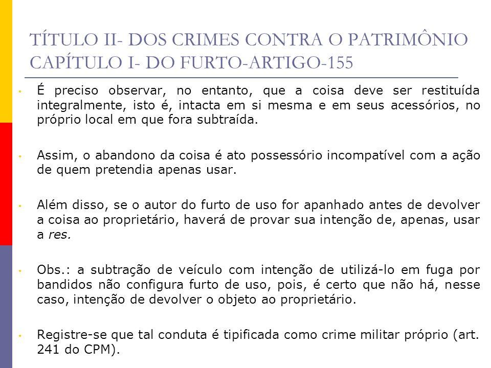 TÍTULO II- DOS CRIMES CONTRA O PATRIMÔNIO CAPÍTULO I- DO FURTO-ARTIGO-155 É preciso observar, no entanto, que a coisa deve ser restituída integralment