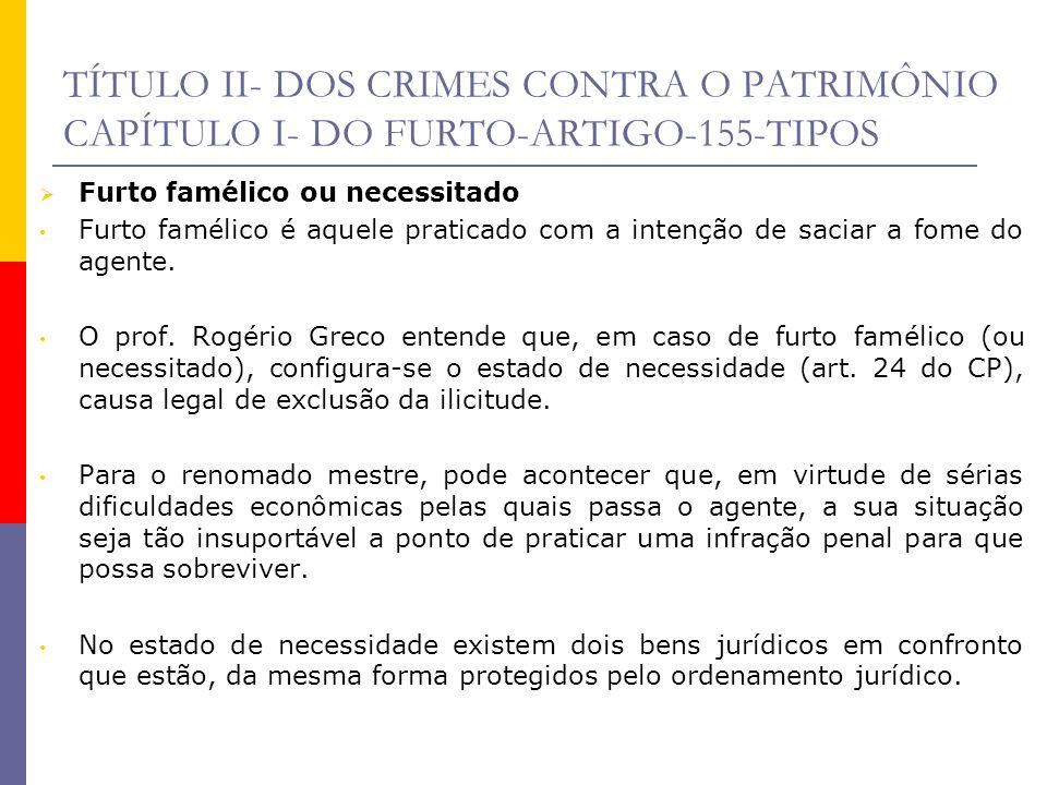 TÍTULO II- DOS CRIMES CONTRA O PATRIMÔNIO CAPÍTULO I- DO FURTO-ARTIGO-155-TIPOS Furto famélico ou necessitado Furto famélico é aquele praticado com a