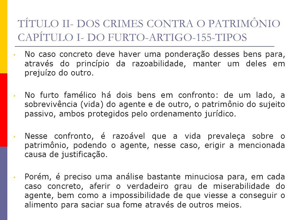 TÍTULO II- DOS CRIMES CONTRA O PATRIMÔNIO CAPÍTULO I- DO FURTO-ARTIGO-155-TIPOS No caso concreto deve haver uma ponderação desses bens para, através d