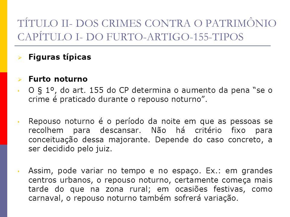 TÍTULO II- DOS CRIMES CONTRA O PATRIMÔNIO CAPÍTULO I- DO FURTO-ARTIGO-155-TIPOS Figuras típicas Furto noturno O § 1º, do art. 155 do CP determina o au
