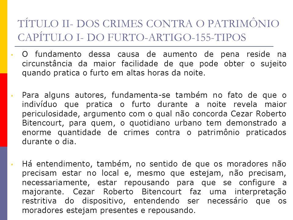 TÍTULO II- DOS CRIMES CONTRA O PATRIMÔNIO CAPÍTULO I- DO FURTO-ARTIGO-155-TIPOS O fundamento dessa causa de aumento de pena reside na circunstância da