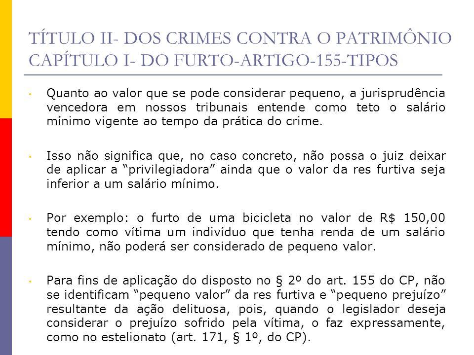 TÍTULO II- DOS CRIMES CONTRA O PATRIMÔNIO CAPÍTULO I- DO FURTO-ARTIGO-155-TIPOS Quanto ao valor que se pode considerar pequeno, a jurisprudência vence