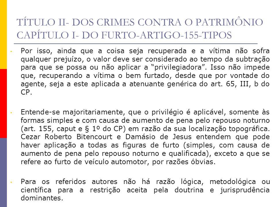TÍTULO II- DOS CRIMES CONTRA O PATRIMÔNIO CAPÍTULO I- DO FURTO-ARTIGO-155-TIPOS Por isso, ainda que a coisa seja recuperada e a vítima não sofra qualq