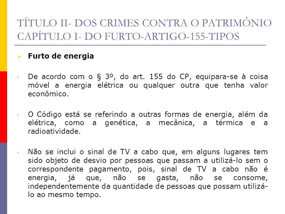 TÍTULO II- DOS CRIMES CONTRA O PATRIMÔNIO CAPÍTULO I- DO FURTO-ARTIGO-155-TIPOS Furto de energia De acordo com o § 3º, do art. 155 do CP, equipara-se
