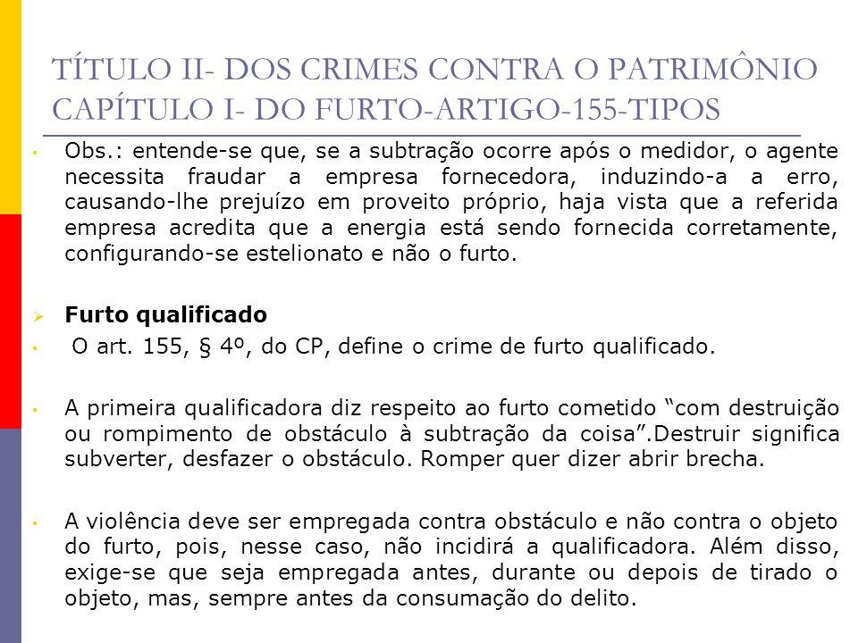 TÍTULO II- DOS CRIMES CONTRA O PATRIMÔNIO CAPÍTULO I- DO FURTO-ARTIGO-155-TIPOS Obs.: entende-se que, se a subtração ocorre após o medidor, o agente n