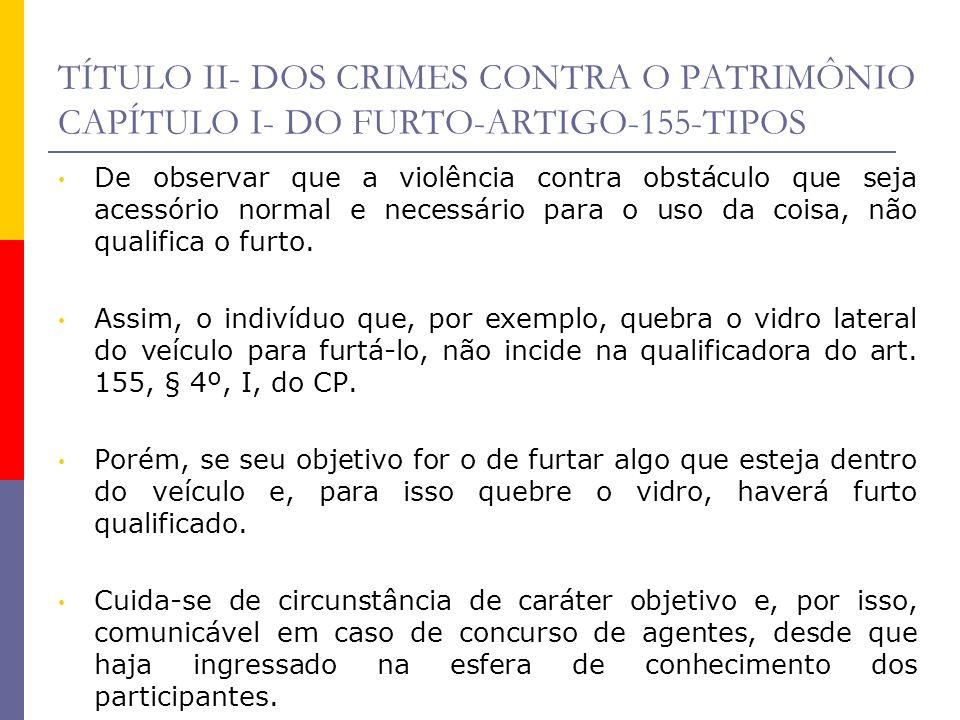 TÍTULO II- DOS CRIMES CONTRA O PATRIMÔNIO CAPÍTULO I- DO FURTO-ARTIGO-155-TIPOS De observar que a violência contra obstáculo que seja acessório normal