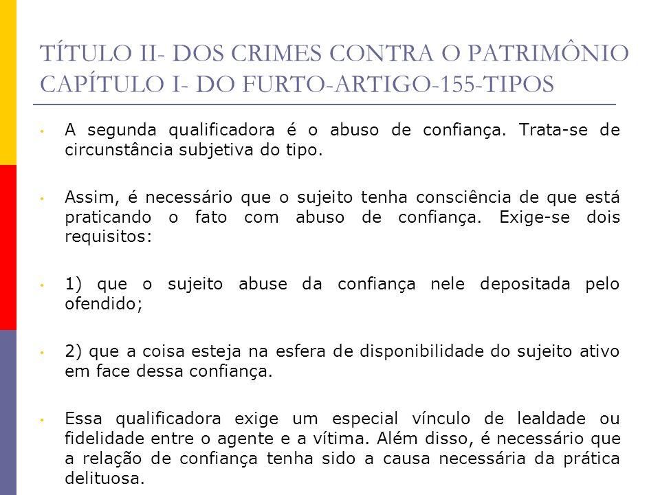 TÍTULO II- DOS CRIMES CONTRA O PATRIMÔNIO CAPÍTULO I- DO FURTO-ARTIGO-155-TIPOS A segunda qualificadora é o abuso de confiança. Trata-se de circunstân