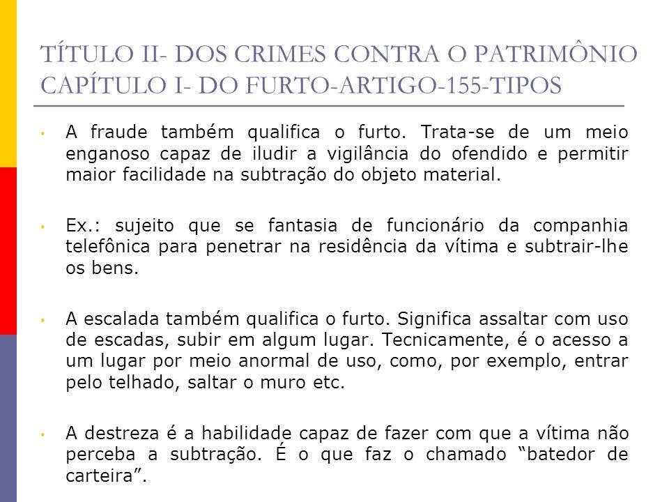 TÍTULO II- DOS CRIMES CONTRA O PATRIMÔNIO CAPÍTULO I- DO FURTO-ARTIGO-155-TIPOS A fraude também qualifica o furto. Trata-se de um meio enganoso capaz