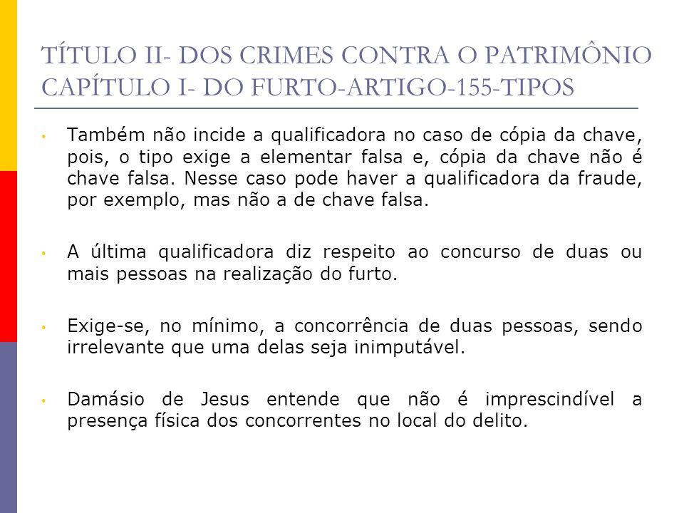 TÍTULO II- DOS CRIMES CONTRA O PATRIMÔNIO CAPÍTULO I- DO FURTO-ARTIGO-155-TIPOS Também não incide a qualificadora no caso de cópia da chave, pois, o t