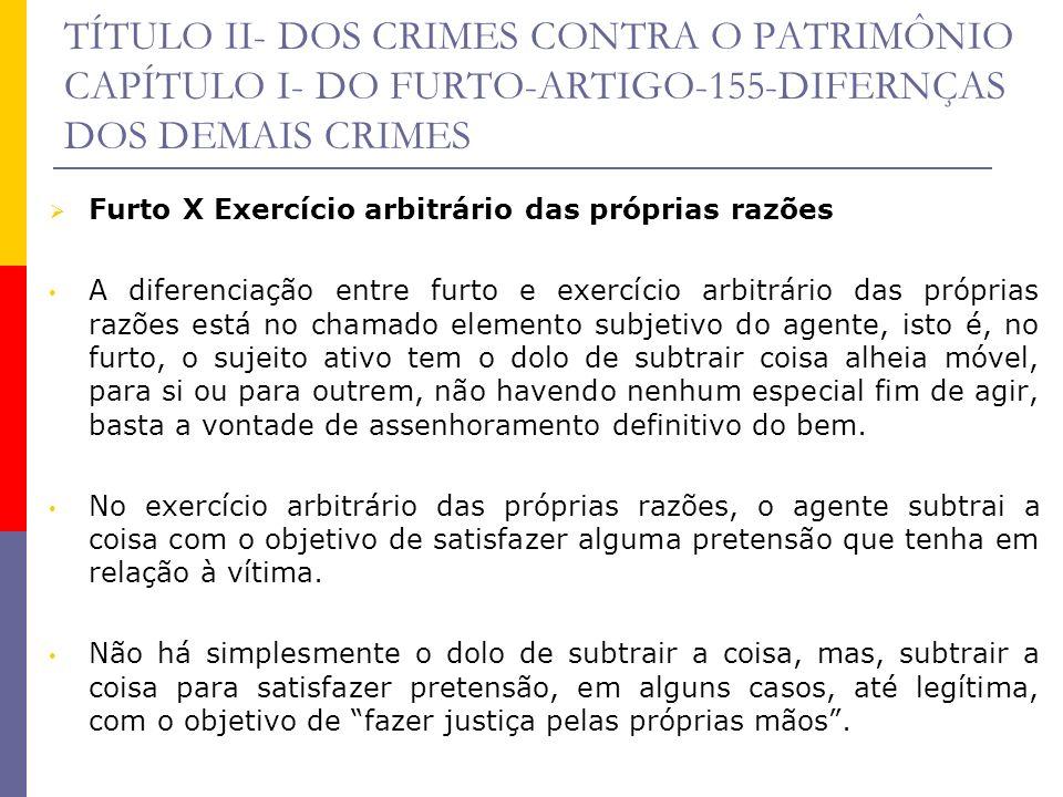 TÍTULO II- DOS CRIMES CONTRA O PATRIMÔNIO CAPÍTULO I- DO FURTO-ARTIGO-155-DIFERNÇAS DOS DEMAIS CRIMES Furto X Exercício arbitrário das próprias razões