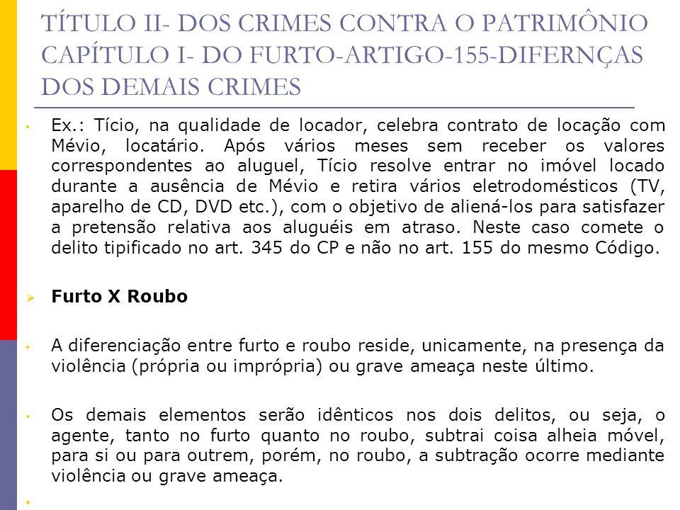 TÍTULO II- DOS CRIMES CONTRA O PATRIMÔNIO CAPÍTULO I- DO FURTO-ARTIGO-155-DIFERNÇAS DOS DEMAIS CRIMES Ex.: Tício, na qualidade de locador, celebra con