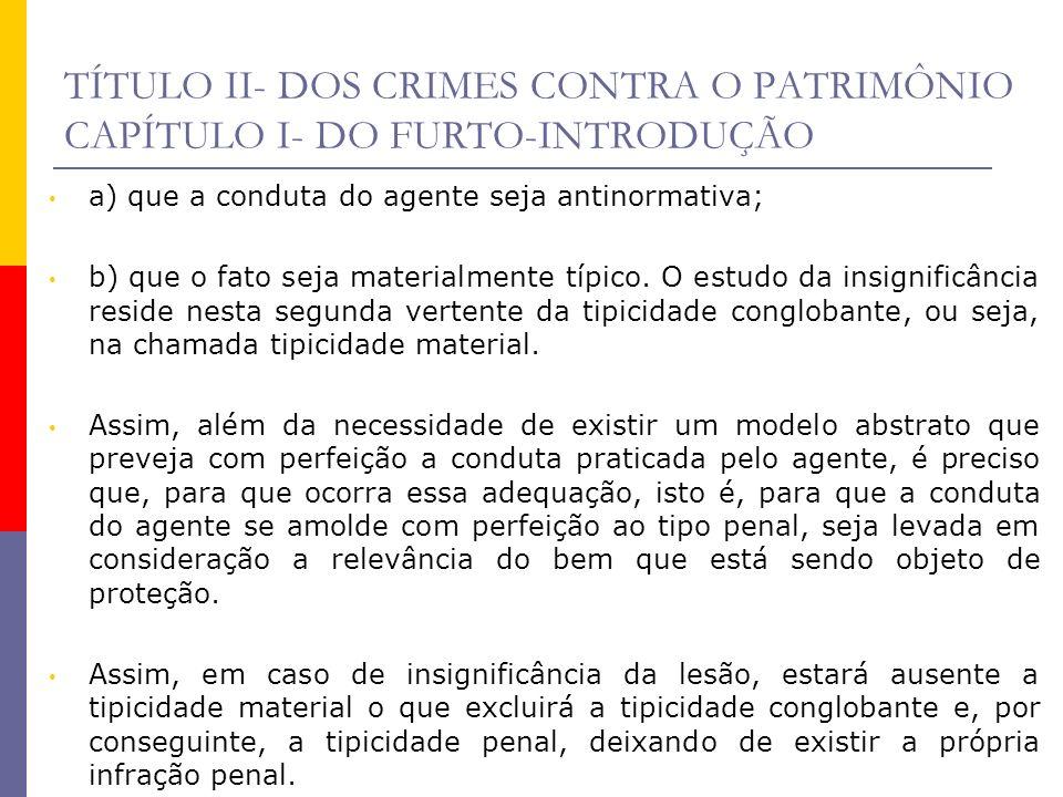TÍTULO II- DOS CRIMES CONTRA O PATRIMÔNIO CAPÍTULO I- DO FURTO-INTRODUÇÃO Nos crimes contra o patrimônio, tem surgido corrente de pensamento aceitando a aplicação do princípio da insignificância, salvo nos casos em que, dentre os elementos do tipo, esteja a violência ou a grave ameaça, como, por exemplo, no crime de roubo.