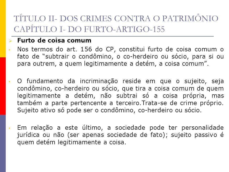 TÍTULO II- DOS CRIMES CONTRA O PATRIMÔNIO CAPÍTULO I- DO FURTO-ARTIGO-155 Furto de coisa comum Nos termos do art. 156 do CP, constitui furto de coisa