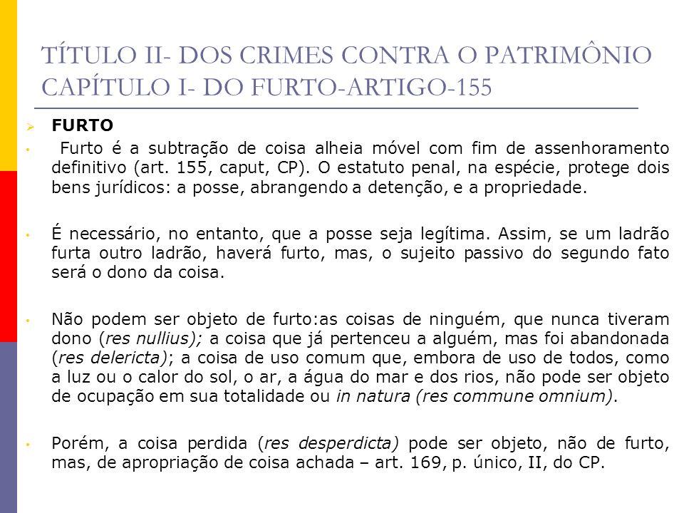 TÍTULO II- DOS CRIMES CONTRA O PATRIMÔNIO CAPÍTULO I- DO FURTO-ARTIGO-155-DIFERNÇAS DOS DEMAIS CRIMES Furto X Apropriação indébita Na apropriação indébita, inicialmente, o agente tem a posse ou a detenção lícita e desvigiada do bem e, depois, resolve ficar com a coisa para si (ex.: pega emprestada, sem intenção de ficar com a coisa para si inicialmente, mas, depois, muda de idéia e resolve não mais devolvê-la ao legítimo dono, passando a agir como tal); Ao passo que, no furto, não há posse por parte do sujeito ativo, podendo, no caso de furto qualificado pela fraude, existir até a detenção, porém, vigiada.