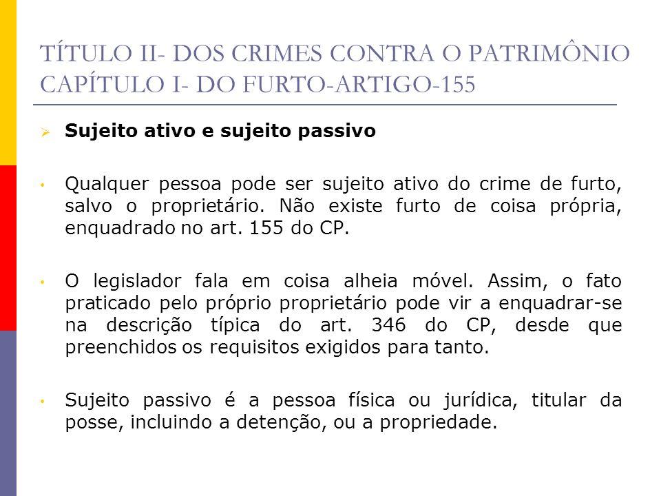 TÍTULO II- DOS CRIMES CONTRA O PATRIMÔNIO CAPÍTULO I- DO FURTO-ARTIGO-155 Sujeito ativo e sujeito passivo Qualquer pessoa pode ser sujeito ativo do cr