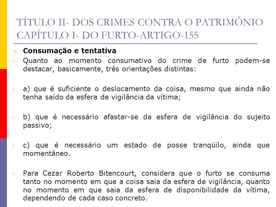 TÍTULO II- DOS CRIMES CONTRA O PATRIMÔNIO CAPÍTULO I- DO FURTO-ARTIGO-155-DIFERNÇAS DOS DEMAIS CRIMES Furto X Exercício arbitrário das próprias razões A diferenciação entre furto e exercício arbitrário das próprias razões está no chamado elemento subjetivo do agente, isto é, no furto, o sujeito ativo tem o dolo de subtrair coisa alheia móvel, para si ou para outrem, não havendo nenhum especial fim de agir, basta a vontade de assenhoramento definitivo do bem.