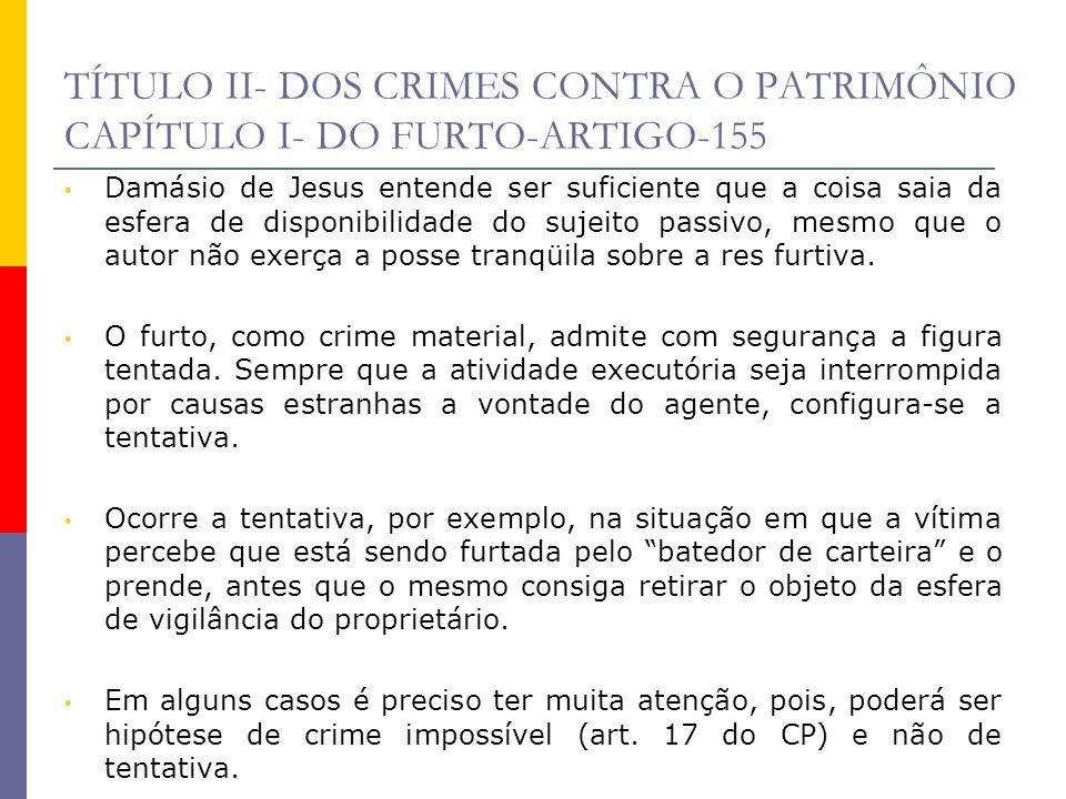 TÍTULO II- DOS CRIMES CONTRA O PATRIMÔNIO CAPÍTULO I- DO FURTO-ARTIGO-155 Suponha que um indivíduo coloque a mão no bolso de outrem, visando subtrair-lhe a carteira, mas, a suposta vítima, naquele dia, não estava portando o referido objeto.