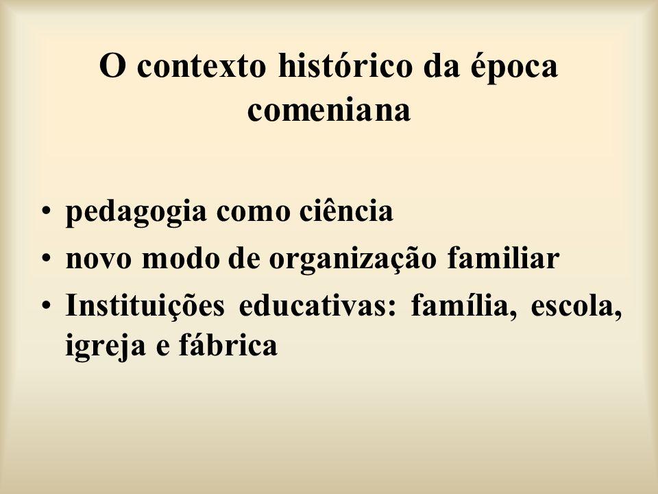 O contexto histórico da época comeniana pedagogia como ciência novo modo de organização familiar Instituições educativas: família, escola, igreja e fá