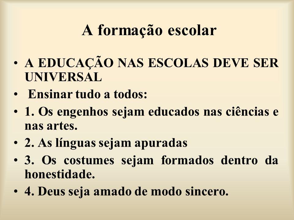 A formação escolar A EDUCAÇÃO NAS ESCOLAS DEVE SER UNIVERSAL Ensinar tudo a todos: 1. Os engenhos sejam educados nas ciências e nas artes. 2. As língu